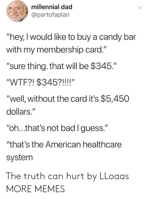 "candy bar: millennial dad  @partofaplan  ""hey,I would like to buy a candy bar  with my membership card.""  ""sure thing. that will be $345.""  ""WTF?! $345?!!!!""  ""well, without the card it's $5,450  dollars.""  ""oh..that's not bad lguess.""  that's the American healthcare  system The truth can hurt by LLoaas MORE MEMES"