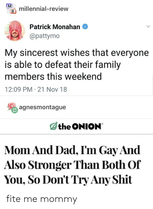 Pattymo: millennial-review  Patrick Monahan  @pattymo  My sincerest wishes that everyone  is able to defeat their family  members this weekend  12:09 PM 21 Nov 18  agnesmontague  the ONION  Mom And Dad, I'm Gay And  Also Stronger Than Both Of  You, So Don't Try Any Shit fite me mommy