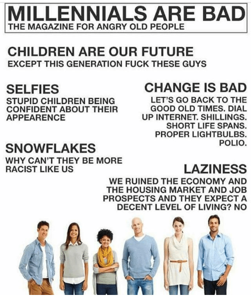 Bad, Children, and Future: MILLENNIALS ARE BAD  THE MAGAZINE FOR ANGRY OLD PEOPLE  CHILDREN ARE OUR FUTURE  EXCEPT THIS GENERATION FUCK THESE GUYS  CHANGE IS BAD  SELFIES  LET'S GO BACK TO THE  STUPID CHILDREN BEING  GOOD OLD TIMES. DIAL  CONFIDENT ABOUT THEIR  UP INTERNET. SHILLINGS.  APPEARENCE  SHORT LIFE SPANS.  PROPER LIGHTBULBS.  POLIO  SNOW FLAKES  WHY CAN'T THEY BE MORE  LAZINESS  RACIST LIKE US  WE RUINED THE ECONOMY AND  THE HOUSING MARKET AND JOB  PROSPECTS AND THEY EXPECT A  DECENT LEVEL OF LIVING? NO