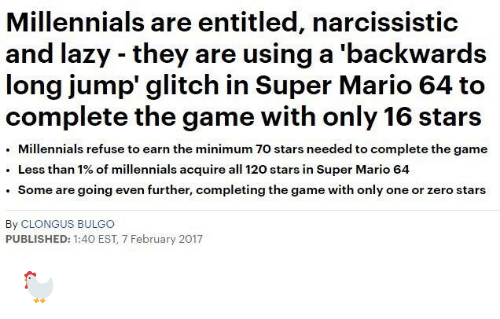 Dank, Lazy, and Super Mario: Millennials are entitled, narcissistic  and lazy they are using a 'backwards  long jump' glitch in Super Mario 64 to  complete the game with only 16 stars  Millennials refuse to earn the minimum 7o stars needed to complete the game  Less than 1% of millennials acquire all 120 stars in Super Mario 64  Some are going even further, completing the game with only one or zero stars  By CLONGUS BULGo  PUBLISHED: 1:40 EST, 7 February 2017 🐓