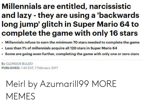 Narcissistic: Millennials are entitled, narcissistic  and lazy they are using a 'backwards  long jump glitch in Super Mario 64 to  complete the game with only 16 stars  Millennials refuse to earn the minimum 70 stars needed to complete the game  Less than 1% of millennials acquire all 120 stars in Super Mario 64  Some are going even further, completing the game with only one or zero stars  By CLONGUS BULGO  PUBLISHED: 1:40 EST, 7 February 2017 Meirl by Azumarill99 MORE MEMES