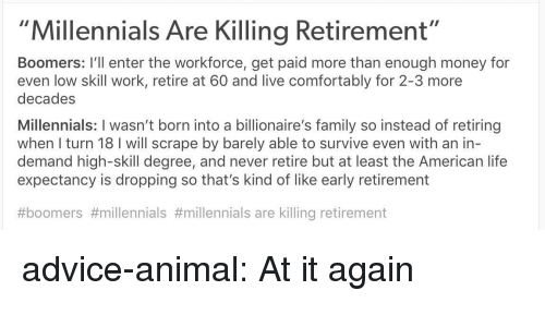 """scrape: """"Millennials Are Killing Retirement""""  Boomers: I'll enter the workforce, get paid more than enough money for  even low skill work, retire at 60 and live comfortably for 2-3 more  decades  Millennials: I wasn't born into a billionaire's family so instead of retiring  when I turn 18 I will scrape by barely able to survive even with an in-  demand high-skill degree, and never retire but at least the American life  expectancy is dropping so that's kind of like early retirement  #boomers #millennials #millennials are killing retirement advice-animal:  At it again"""