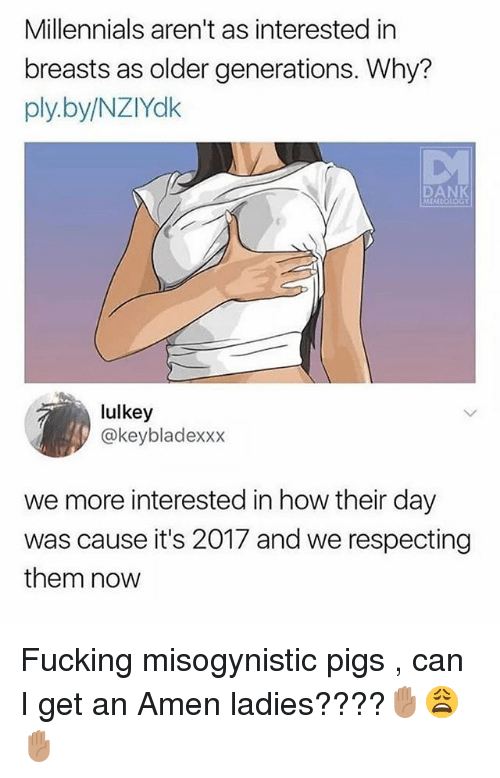 Fucking, Millennials, and Misogynistic: Millennials aren't as interested in  breasts as older generations. Why?  ply.by/NZIYdk  lulkey  @keybladexxx  we more interested in how their day  was cause it's 2017 and we respecting  them novw Fucking misogynistic pigs , can I get an Amen ladies????✋🏽😩✋🏽