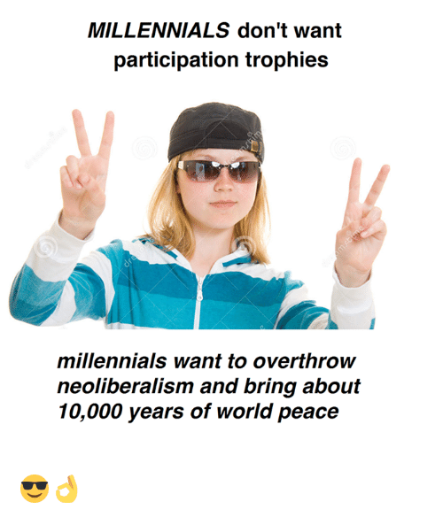 Participation Trophy: MILLENNIALS don't want  participation trophies  millennials want to overthrow  neoliberalism and bring about  10,000 years of world peace 😎👌