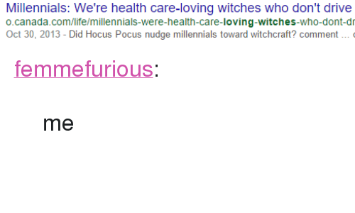 """Nudge: Millennials: We're health care-loving witches who don't drive  o.canada.com/life/millennials-were-health-care-loving-witches-who-dont-dr  Oct 30, 2013 - Did Hocus Pocus nudge millennials toward witchcraft? comment <p><a class=""""tumblr_blog"""" href=""""http://femmefurious.tumblr.com/post/147224189657"""">femmefurious</a>:</p> <blockquote> <p>me</p> </blockquote>"""