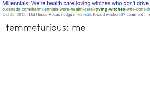 Nudge: Millennials: We're health care-loving witches who don't drive  o.canada.com/life/millennials-were-health-care-loving-witches-who-dont-dr  Oct 30, 2013 - Did Hocus Pocus nudge millennials toward witchcraft? comment femmefurious: me