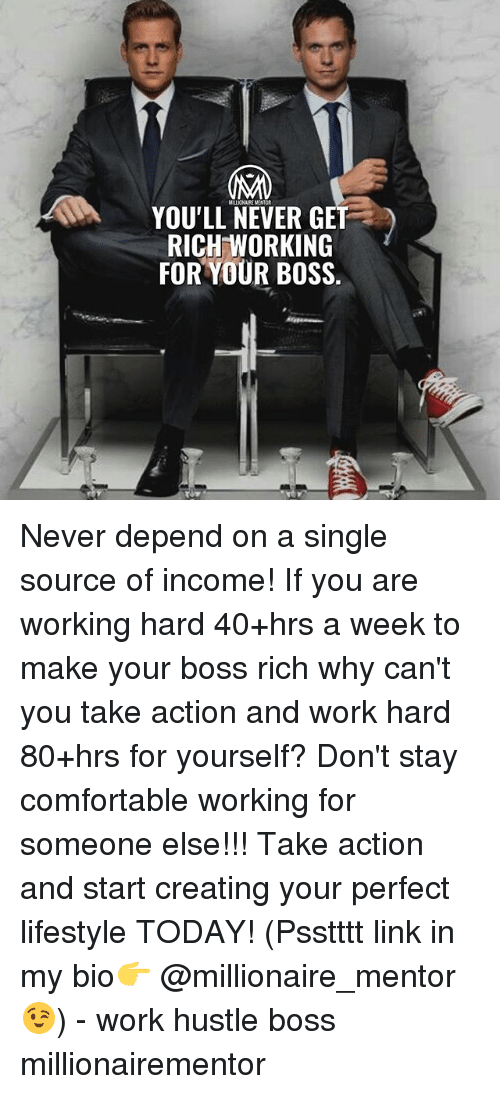 Comfortable, Memes, and Work: MILLICNAIKE MENTOR  YOU'LL NEVER GET  RICH WORKING  FOR YOUR BOSS. Never depend on a single source of income! If you are working hard 40+hrs a week to make your boss rich why can't you take action and work hard 80+hrs for yourself? Don't stay comfortable working for someone else!!! Take action and start creating your perfect lifestyle TODAY! (Psstttt link in my bio👉 @millionaire_mentor 😉) - work hustle boss millionairementor