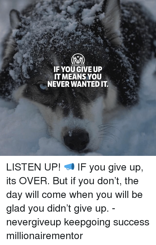 Memes, Never, and Success: MILLICNAIRE MENTOR  IF YOU GIVE UP  IT MEANS YOU  NEVER WANTED IT LISTEN UP! 📣 IF you give up, its OVER. But if you don't, the day will come when you will be glad you didn't give up. - nevergiveup keepgoing success millionairementor