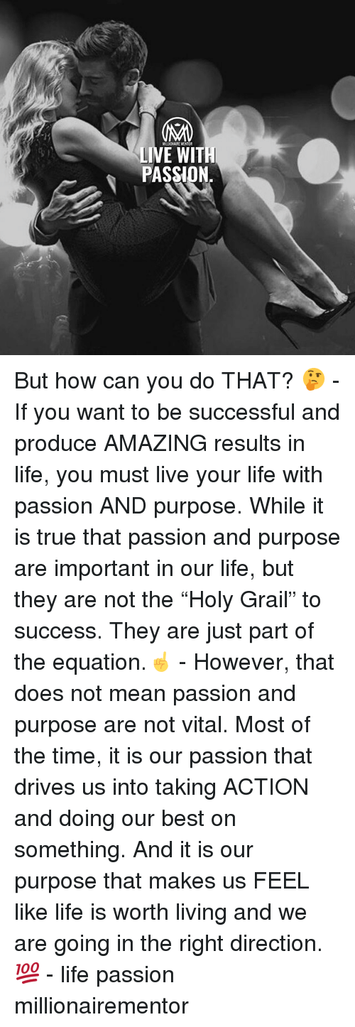 "Life, Memes, and True: MILLICNAIRE MENTOR  LIVE WIT  PASSION But how can you do THAT? 🤔 - If you want to be successful and produce AMAZING results in life, you must live your life with passion AND purpose. While it is true that passion and purpose are important in our life, but they are not the ""Holy Grail"" to success. They are just part of the equation.☝️ - However, that does not mean passion and purpose are not vital. Most of the time, it is our passion that drives us into taking ACTION and doing our best on something. And it is our purpose that makes us FEEL like life is worth living and we are going in the right direction. 💯 - life passion millionairementor"