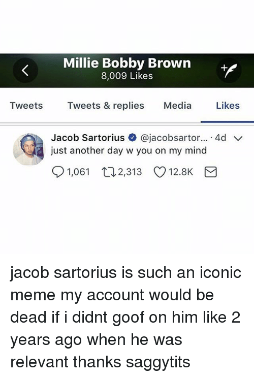 Meme, Memes, and Iconic: Millie Bobby Brown  8,009 Likes  Tweets Tweets & replies Media Likes  Jacob Sartorius + @jacobsartor...-4d ﹀  just another day w you on my mind  91,061  2,313  12.8K jacob sartorius is such an iconic meme my account would be dead if i didnt goof on him like 2 years ago when he was relevant thanks saggytits