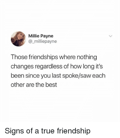 Dank, Saw, and True: Millie Payne  @_milliepayne  Those friendships where nothing  changes regardless of how long it's  been since you last spoke/saw each  other are the best Signs of a true friendship