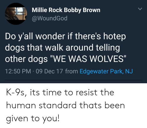 "Bobby Brown: Millie Rock Bobby Brown  @WoundGod  Do y'all wonder if there's hotep  dogs that walk around telling  other dogs ""WE WAS WOLVES  2:50 PM-09 Dec 17 from Edgewater Park, NJ K-9s, its time to resist the human standard thats been given to you!"