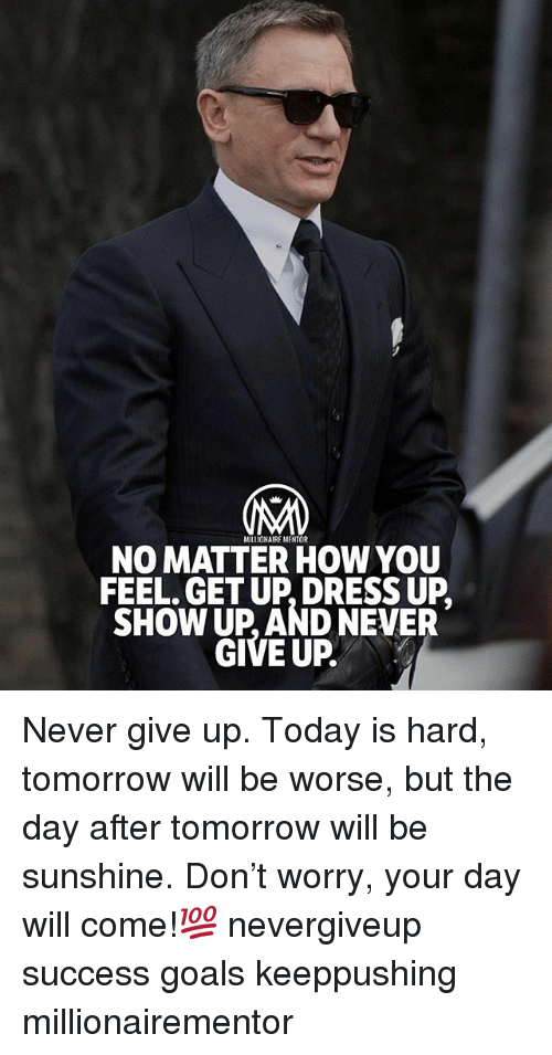 Goals, Memes, and Dress: MILLIOMAIRE MENTOR  NO MATTER HOW YOU  FEEL. GET UP, DRESS UP  SHOW UP, AND NEVER  GIVE UP. Never give up. Today is hard, tomorrow will be worse, but the day after tomorrow will be sunshine. Don't worry, your day will come!💯 nevergiveup success goals keeppushing millionairementor