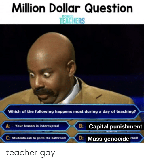 capital punishment: Million Dollar Question  BORED  TEACHERS  Which of the following happens most during a day of teaching?  B: Capital punishment  A:  Your lesson is interrupted  C:Students ask to go to the bathroom  D: Mass genocide rself teacher gay