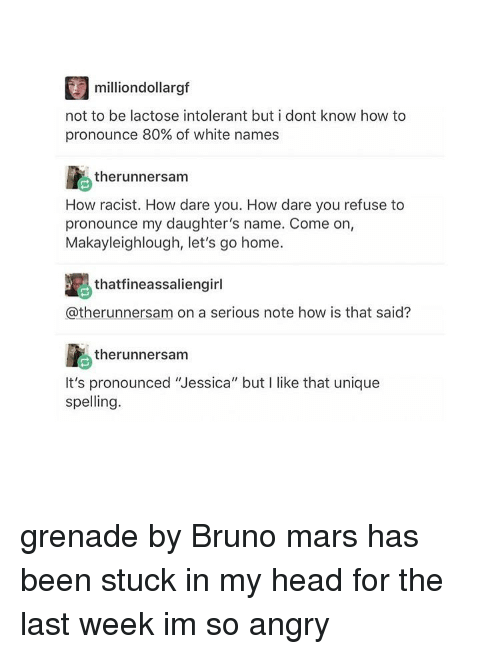 """Bruno Mars, Tumblr, and Mars: million dollargf  not to be lactose intolerant but i dont know how to  pronounce 80% of white names  therunnersam  How racist. How dare you. How dare you refuse to  pronounce my daughter's name. Come on,  Makayleighlough, let's go home.  thatfineassaliengirl  @therunnersam on a serious note how is that said?  therunnersam  It's pronounced 'Jessica"""" but l like that unique  spelling. grenade by Bruno mars has been stuck in my head for the last week im so angry"""