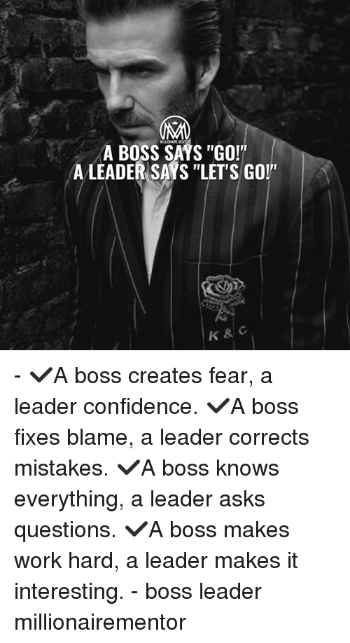 "Confidence, Memes, and Work: MILLIONAIKE MENT  A BOSS SAYS ""GOV'  ALEADER SAYS ""LET'S GO!""  K & C - ✔️A boss creates fear, a leader confidence. ✔️A boss fixes blame, a leader corrects mistakes. ✔️A boss knows everything, a leader asks questions. ✔️A boss makes work hard, a leader makes it interesting. - boss leader millionairementor"