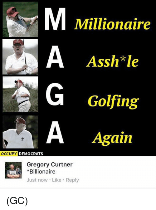 Memes, 🤖, and Billionaire: Millionaire  Assh*le  Golfing  Again  OCCUPY DEMOCRATS  Gregory Curtner  Billionaire  Just now Like Reply (GC)