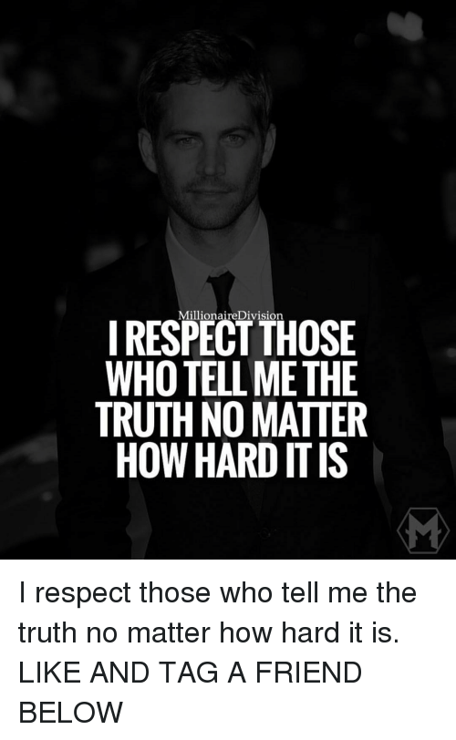 divisive: Millionaire Division  I RESPECT THOSE  WHOTELLMETHE  TRUTH NO MATTER  HOW HARD ITIS I respect those who tell me the truth no matter how hard it is. LIKE AND TAG A FRIEND BELOW