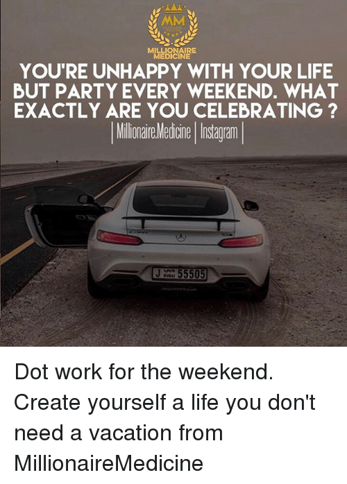 working for the weekend: MILLIONAIRE  MEDICINE  YOU'RE UNHAPPY WITH YOUR LIFE  BUT PARTY EVERY WEEKEND. WHAT  EXACTLY ARE YOU CELEBRATING ?  Milinai Metone Iistagam  55505 Dot work for the weekend. Create yourself a life you don't need a vacation from MillionaireMedicine