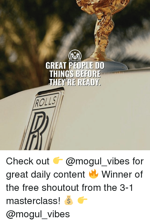 Memes, Free, and Content: MILLIONAIRE MENT  GREAT PEOPLE DO  THINGS BEFORE  THE  THEY'RE READY  RE READY」  ROLLS Check out 👉 @mogul_vibes for great daily content 🔥 Winner of the free shoutout from the 3-1 masterclass! 💰 👉 @mogul_vibes