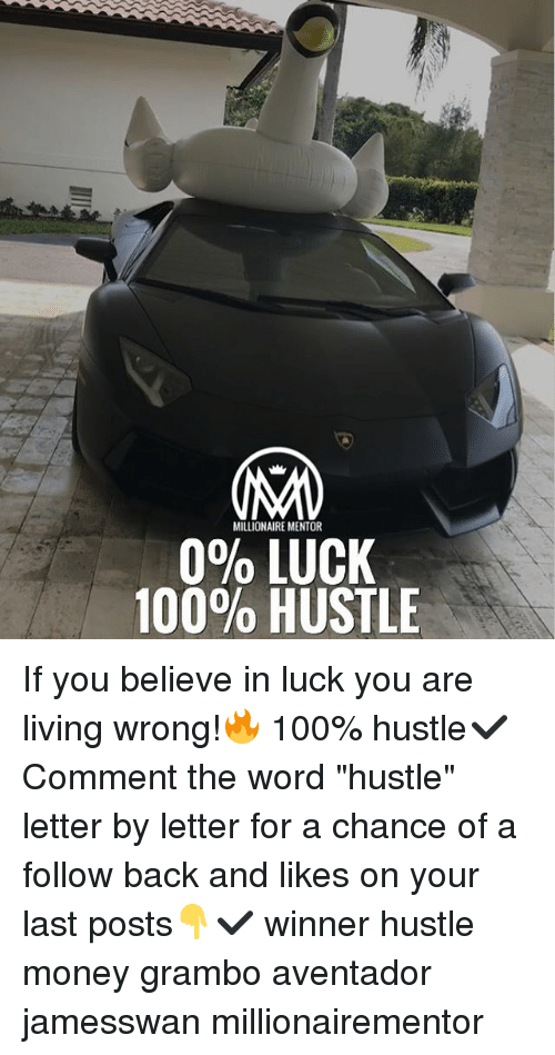 "Anaconda, Memes, and Money: MILLIONAIRE MENTOR  090 LUCK  100% HUSTLE If you believe in luck you are living wrong!🔥 100% hustle✔️ Comment the word ""hustle"" letter by letter for a chance of a follow back and likes on your last posts👇✔️ winner hustle money grambo aventador jamesswan millionairementor"