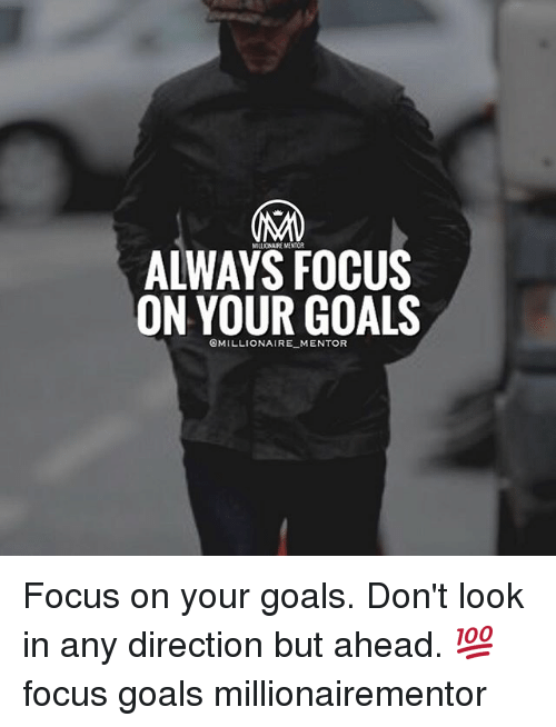 Goals, Memes, and Focus: MILLIONAIRE MENTOR  ALWAYS FOCUS  ON YOUR GOALS  @MILLIONAIRE MENTOR Focus on your goals. Don't look in any direction but ahead. 💯 focus goals millionairementor