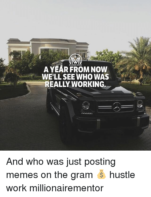 Memes, Work, and 🤖: MILLIONAIRE MENTOR  AYEARFROM NOW  WE'LL SEE WHO WAS  EALLY WORKING. And who was just posting memes on the gram 💰 hustle work millionairementor