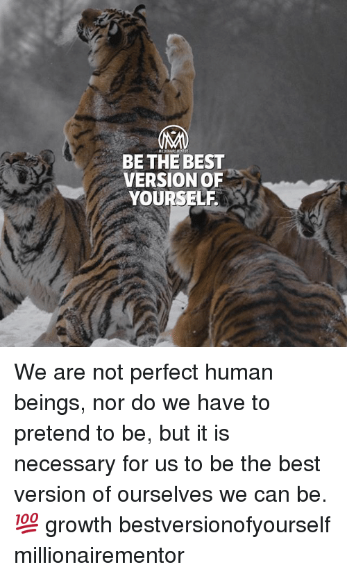 Memes, Best, and 🤖: MILLIONAIRE MENTOR  BE THE BEST  VERSION OF  YOURSELF We are not perfect human beings, nor do we have to pretend to be, but it is necessary for us to be the best version of ourselves we can be. 💯 growth bestversionofyourself millionairementor