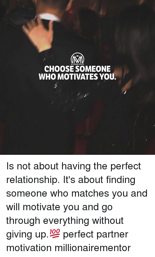Memes, 🤖, and Who: MILLIONAIRE MENTOR  CHOOSE SOMEONE  WHO MOTIVATES YOU Is not about having the perfect relationship. It's about finding someone who matches you and will motivate you and go through everything without giving up.💯 perfect partner motivation millionairementor