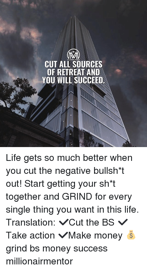 Life, Memes, and Money: MILLIONAIRE MENTOR  CUT ALL SOURCES  OF RETREAT AND  YOU WILL SUCCEED Life gets so much better when you cut the negative bullsh*t out! Start getting your sh*t together and GRIND for every single thing you want in this life. Translation: ✔️Cut the BS ✔️Take action ✔️Make money 💰 grind bs money success millionairmentor