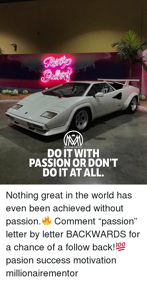 "Memes, World, and Success: MILLIONAIRE MENTOR  DO IT WITH  PASSION OR DON'T  DO IT AT ALL. Nothing great in the world has even been achieved without passion.🔥 Comment ""passion"" letter by letter BACKWARDS for a chance of a follow back!💯 pasion success motivation millionairementor"