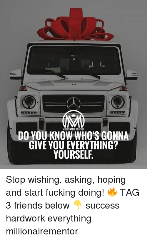 Friends, Fucking, and Memes: MILLIONAIRE MENTOR  DO YOU KNOW WHO'S GONNA  GIVE YOU EVERYTHING?  YOURSELF Stop wishing, asking, hoping and start fucking doing! 🔥 TAG 3 friends below 👇 success hardwork everything millionairementor