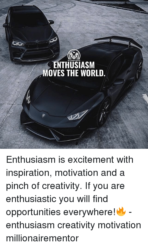 Memes, World, and Enthusiasm: MILLIONAIRE MENTOR  ENTHUSIASM  MOVES THE WORLD. Enthusiasm is excitement with inspiration, motivation and a pinch of creativity. If you are enthusiastic you will find opportunities everywhere!🔥 - enthusiasm creativity motivation millionairementor