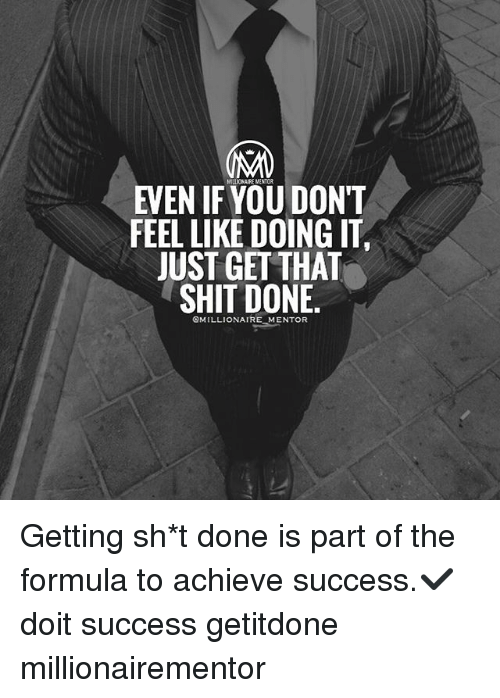 Memes, Shit, and Success: MILLIONAIRE MENTOR  EVEN IF YOU DONT  FEEL LIKE DOING IT.  JUST GETTHAT  SHIT DONE  OMILLIONAIRE MENTOR Getting sh*t done is part of the formula to achieve success.✔️ doit success getitdone millionairementor