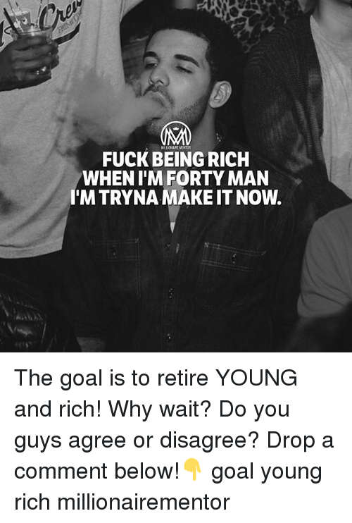 Being Rich, Memes, and Fuck: MILLIONAIRE MENTOR  FUCK BEING RICH  WHEN T'MFORTY MAN  I'M TRYNA MAKE IT NOW. The goal is to retire YOUNG and rich! Why wait? Do you guys agree or disagree? Drop a comment below!👇 goal young rich millionairementor