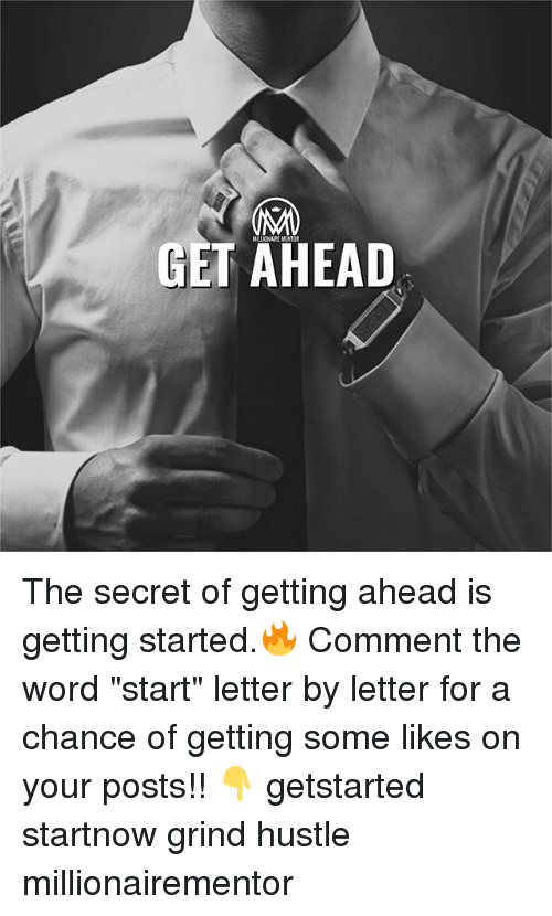 """Memes, Word, and 🤖: MILLIONAIRE MENTOR  GET AHEAD The secret of getting ahead is getting started.🔥 Comment the word """"start"""" letter by letter for a chance of getting some likes on your posts!! 👇 getstarted startnow grind hustle millionairementor"""