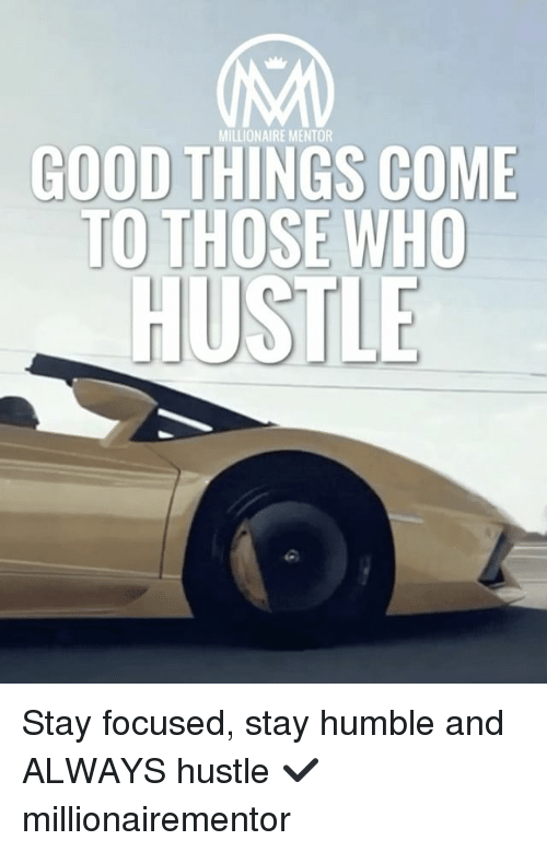 Stay Humble: MILLIONAIRE MENTOR  GOOD THINGS COME  TO T  HOSE WHO  HUSTLE Stay focused, stay humble and ALWAYS hustle ✔️ millionairementor