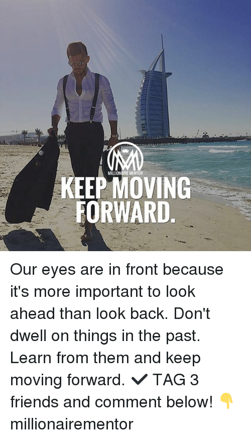 Friends, Memes, and Back: MILLIONAIRE MENTOR  KEEP MOVING  FORWARD Our eyes are in front because it's more important to look ahead than look back. Don't dwell on things in the past. Learn from them and keep moving forward. ✔️ TAG 3 friends and comment below! 👇 millionairementor