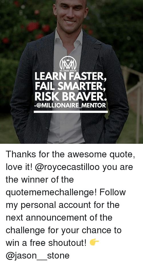 Memes, 🤖, and Jason: MILLIONAIRE MENTOR  LEARN FASTER,  FAIL SMARTER,  RISK BRAVER.  OMILLIONAIREMENTOR Thanks for the awesome quote, love it! @roycecastilloo you are the winner of the quotememechallenge! Follow my personal account for the next announcement of the challenge for your chance to win a free shoutout! 👉 @jason__stone