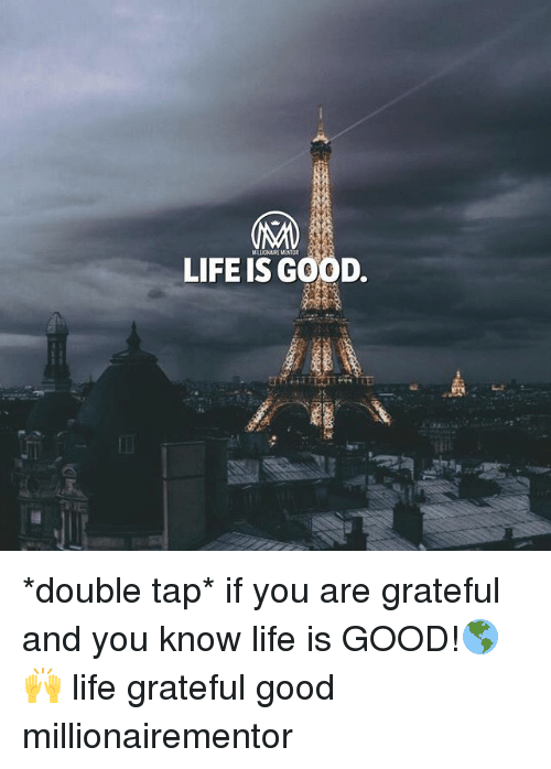 Life, Memes, and Good: MILLIONAIRE MENTOR  LIFE IS GOOD *double tap* if you are grateful and you know life is GOOD!🌎🙌 life grateful good millionairementor