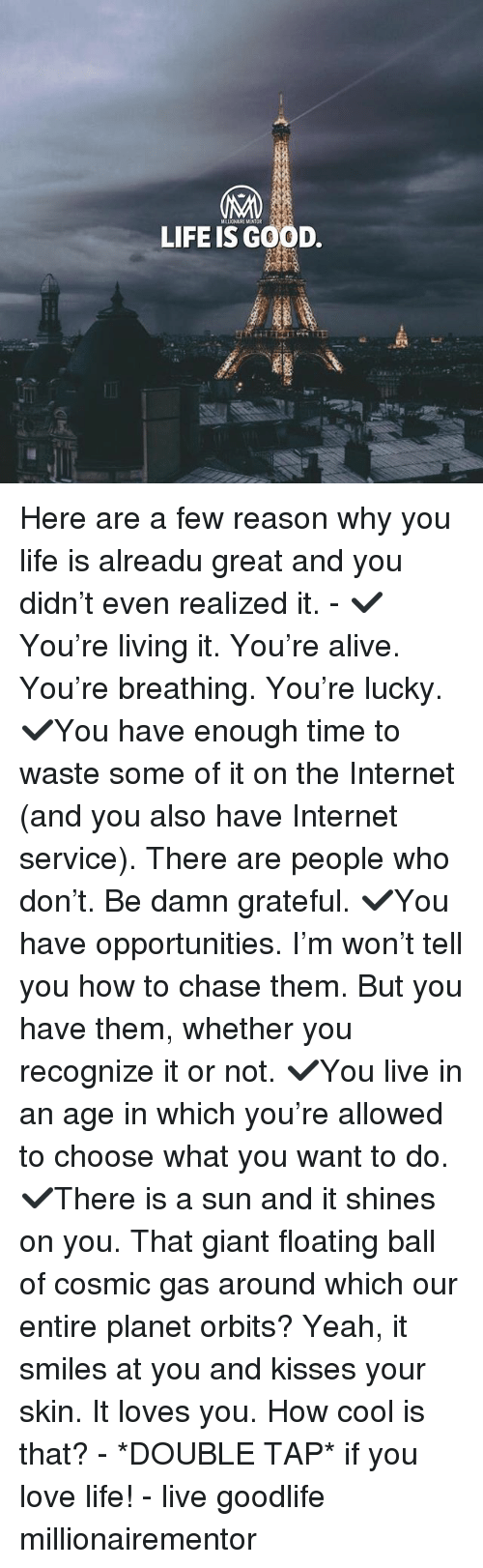 Alive, Internet, and Life: MILLIONAIRE MENTOR  LIFE IS GOOD Here are a few reason why you life is alreadu great and you didn't even realized it. - ✔️You're living it. You're alive. You're breathing. You're lucky. ✔️You have enough time to waste some of it on the Internet (and you also have Internet service). There are people who don't. Be damn grateful. ✔️You have opportunities. I'm won't tell you how to chase them. But you have them, whether you recognize it or not. ✔️You live in an age in which you're allowed to choose what you want to do. ✔️There is a sun and it shines on you. That giant floating ball of cosmic gas around which our entire planet orbits? Yeah, it smiles at you and kisses your skin. It loves you. How cool is that? - *DOUBLE TAP* if you love life! - live goodlife millionairementor