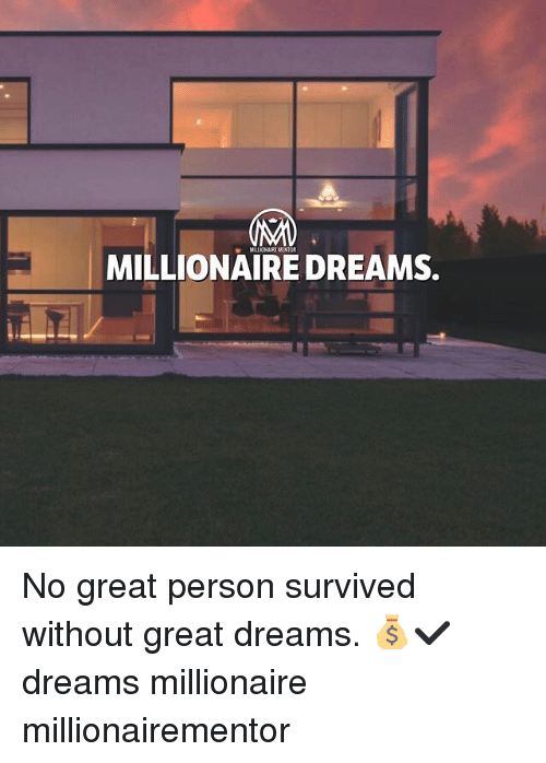 Memes, Dreams, and 🤖: MILLIONAIRE MENTOR  MILLIONAIRE DREAMS. No great person survived without great dreams. 💰✔️ dreams millionaire millionairementor