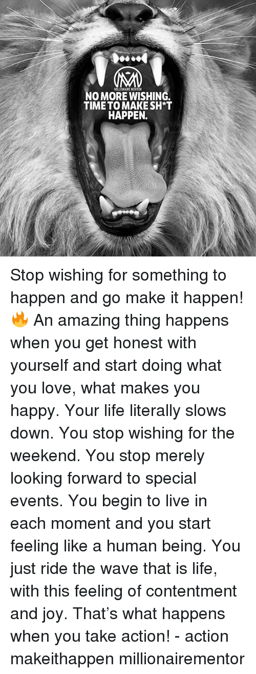 Life, Love, and Memes: MILLIONAIRE MENTOR  NO MORE WISHING  TIME TO MAKESH*T  HAPPEN. Stop wishing for something to happen and go make it happen!🔥 An amazing thing happens when you get honest with yourself and start doing what you love, what makes you happy. Your life literally slows down. You stop wishing for the weekend. You stop merely looking forward to special events. You begin to live in each moment and you start feeling like a human being. You just ride the wave that is life, with this feeling of contentment and joy. That's what happens when you take action! - action makeithappen millionairementor