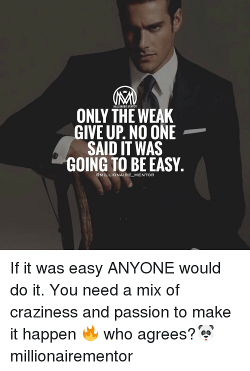 Memes, Passionate, and 🤖: MILLIONAIRE MENTOR  ONLY THE WEAK  GIVE UP. NO ONE  SAID IT WAS  GOING TO BE EASY  @MILLIONAIRE MENTOR If it was easy ANYONE would do it. You need a mix of craziness and passion to make it happen 🔥 who agrees?🐼 millionairementor