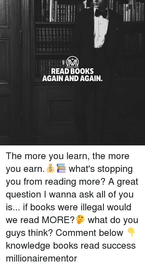 Books, Memes, and Knowledge: MILLIONAIRE MENTOR  READ BOOKS  AGAIN AND AGAIN. The more you learn, the more you earn.💰📚 what's stopping you from reading more? A great question I wanna ask all of you is... if books were illegal would we read MORE?🤔 what do you guys think? Comment below 👇 knowledge books read success millionairementor