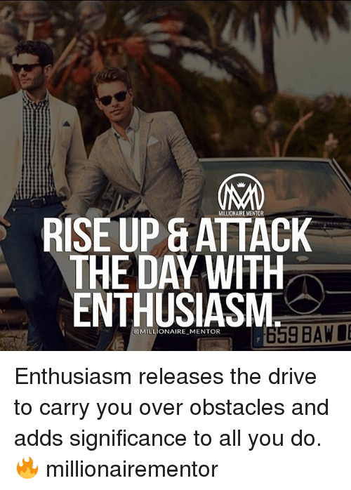 Driving, Memes, and Drive: MILLIONAIRE MENTOR  RISE UP SATTACK  THE DAY WITH  ENTHUSIASM.  659 BAW  @MILLIONAIRE MENTOR Enthusiasm releases the drive to carry you over obstacles and adds significance to all you do. 🔥 millionairementor