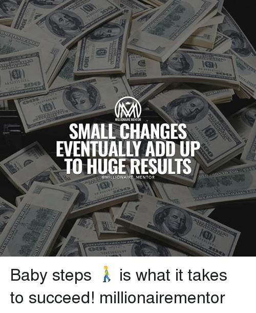 Memes, Baby, and 🤖: MILLIONAIRE MENTOR-  SMALL CHANGES  EVENTUALLY ADD UP  TO HUGE RESULTS  OMILLIONAIRE MENTOR Baby steps 🚶 is what it takes to succeed! millionairementor