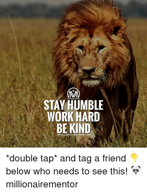 humbleness: MILLIONAIRE MENTOR  STAY HUMBLE  WORK HARD  BE KIND  @MILLIONAIRE-M ENTOR *double tap* and tag a friend 👇below who needs to see this! 🐼 millionairementor