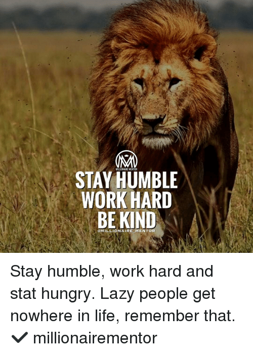work hard: MILLIONAIRE MENTOR  STAY HUMBLE  WORK HARD  BE KIND  @MILLIONAIRE-M ENTOR Stay humble, work hard and stat hungry. Lazy people get nowhere in life, remember that. ✔️ millionairementor