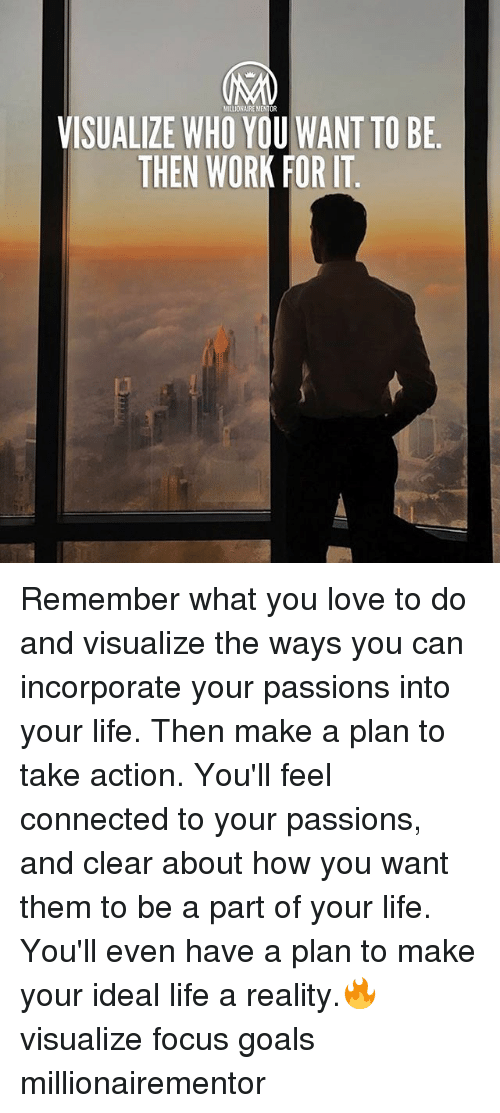 Goals, Life, and Love: MILLIONAIRE MENTOR  VISUALIZE WHO YOU WANT TO BE  THEN WORK FOR IT Remember what you love to do and visualize the ways you can incorporate your passions into your life. Then make a plan to take action. You'll feel connected to your passions, and clear about how you want them to be a part of your life. You'll even have a plan to make your ideal life a reality.🔥 visualize focus goals millionairementor